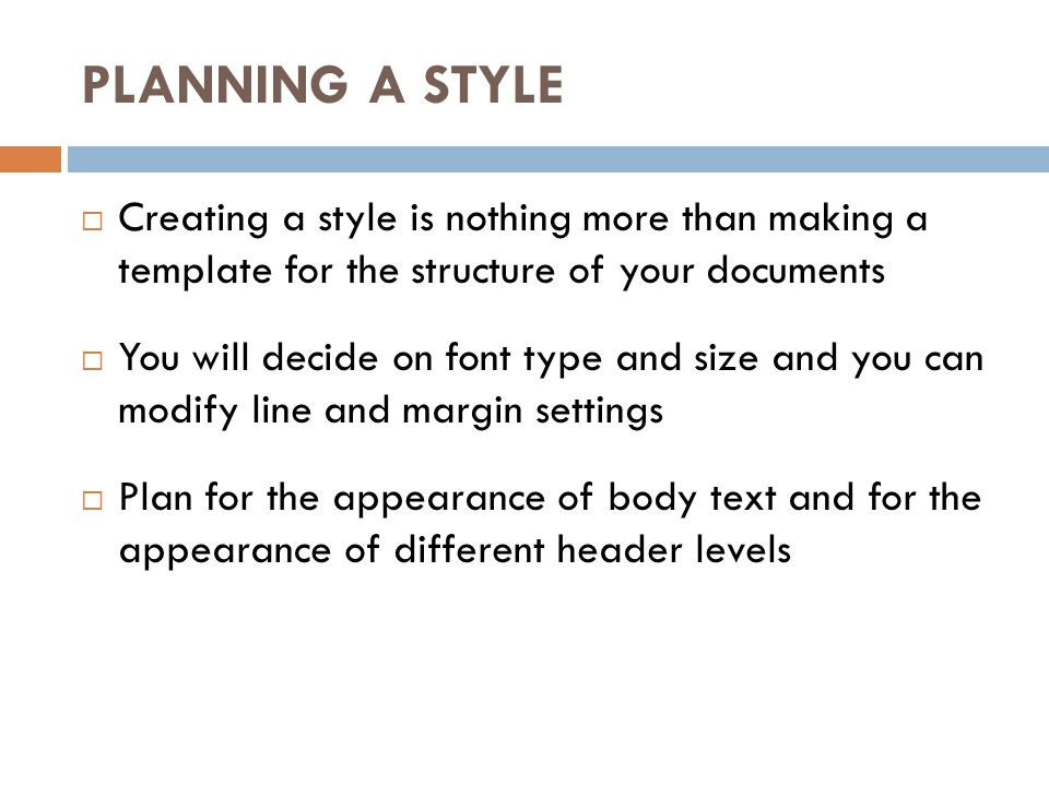 PLANNING A STYLE Creating a style is nothing more than making a template for the structure of your documents You will decide on font type and size and
