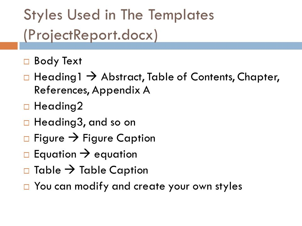 Styles Used in The Templates (ProjectReport.docx) Body Text Heading1 Abstract, Table of Contents, Chapter, References, Appendix A Heading2 Heading3, a