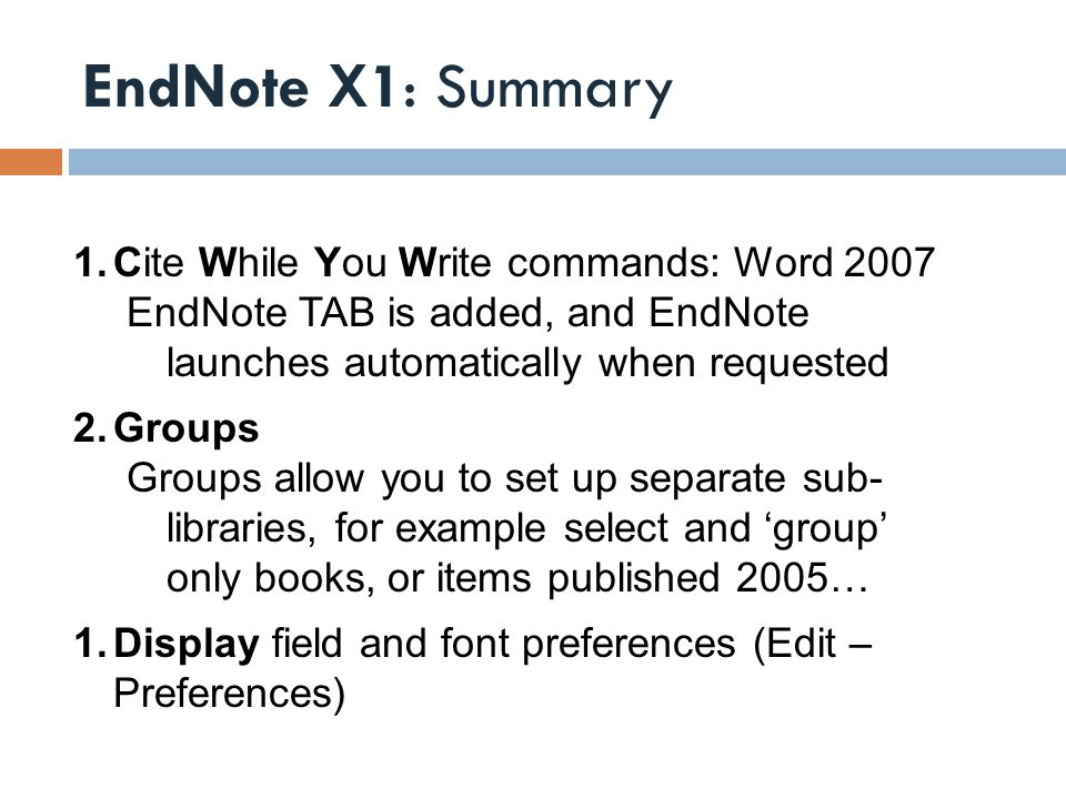 EndNote X1: Summary 1.Cite While You Write commands: Word 2007 EndNote TAB is added, and EndNote launches automatically when requested 2.Groups Groups