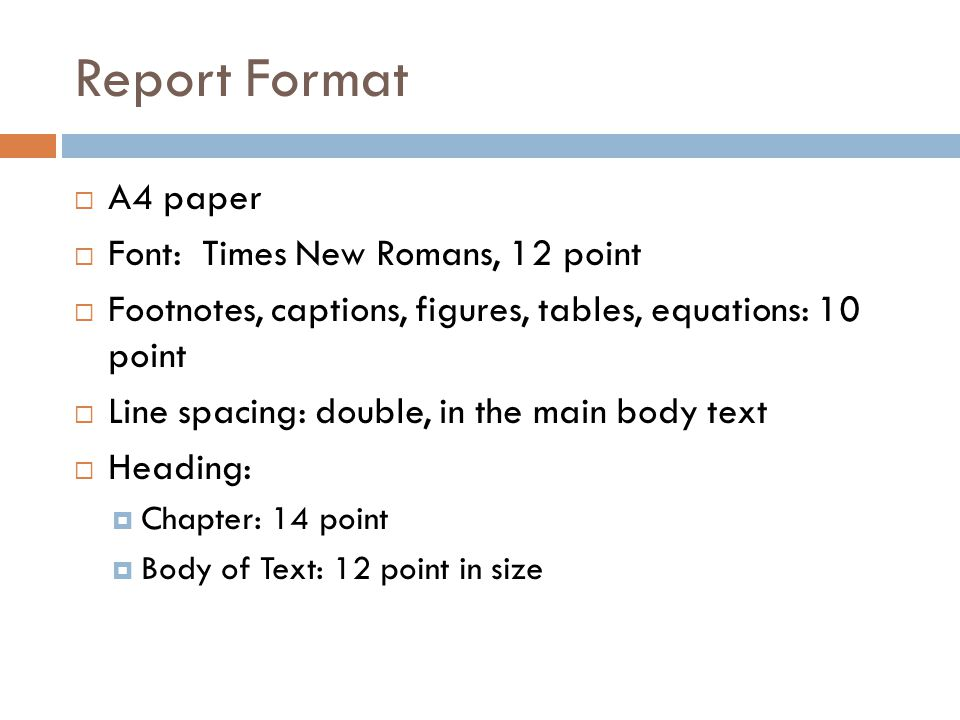 Report Format Paragraph: Spacing between two paragraphs: 4 points First sentence indented at 1.25cm Margin: Left: 38mm Top: 25mm Right: 25mm Bottom: 30mm Page numbering: Abstract, acknowledgment, table of contents: i, ii, iii, iv, … Main text pages: 1, 2, 3, 4, … Centered at bottom of the page
