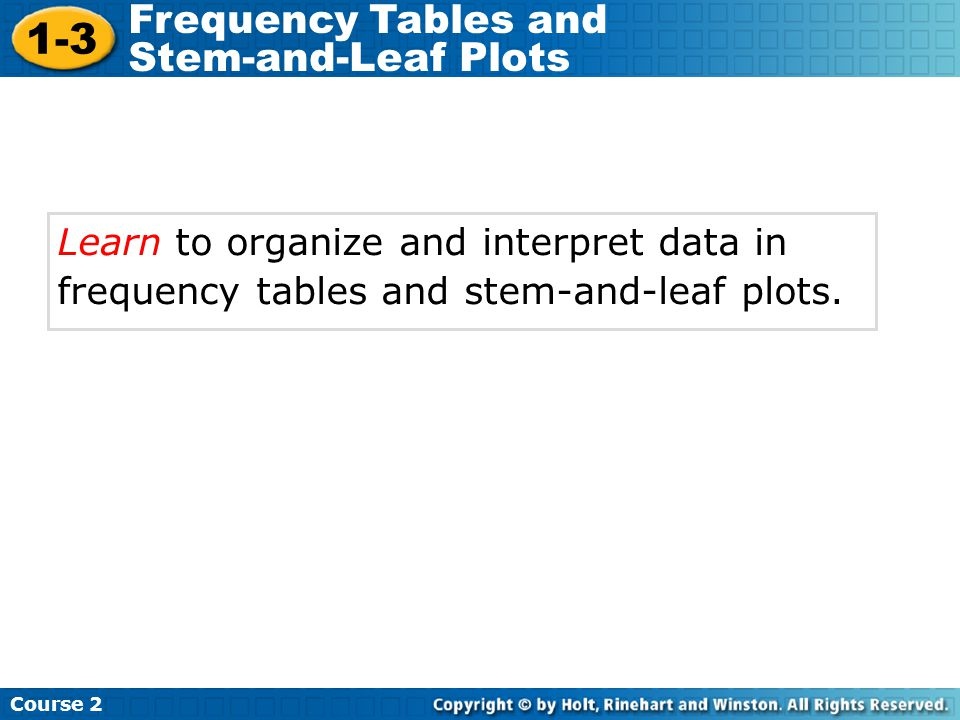 Learn to organize and interpret data in frequency tables and stem-and-leaf plots. Course 2 1-3 Frequency Tables and Stem-and-Leaf Plots