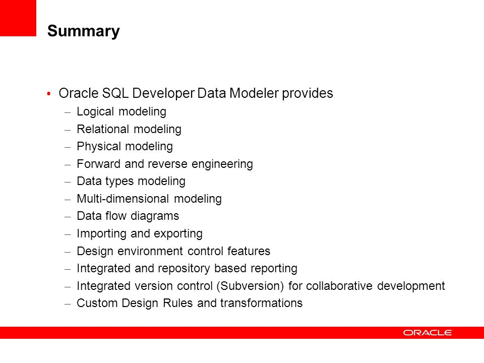 Summary Oracle SQL Developer Data Modeler provides – Logical modeling – Relational modeling – Physical modeling – Forward and reverse engineering – Da