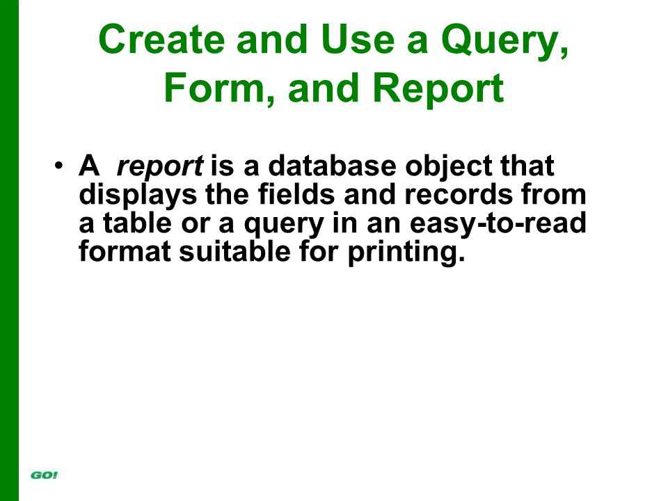 A report is a database object that displays the fields and records from a table or a query in an easy-to-read format suitable for printing.