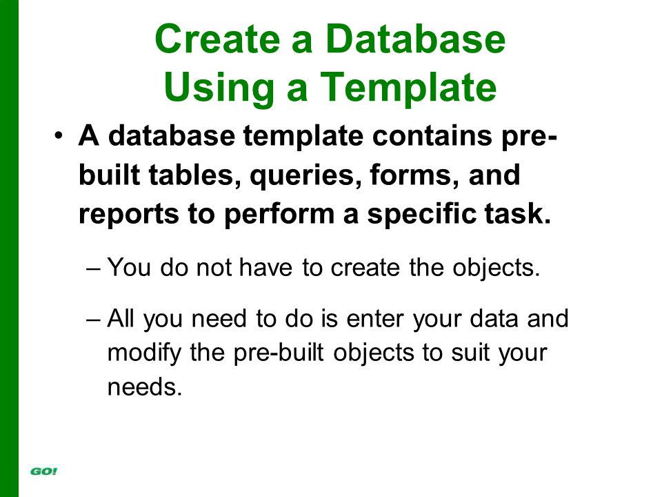 Create a Database Using a Template A database template contains pre- built tables, queries, forms, and reports to perform a specific task.