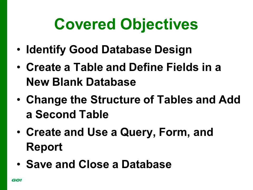 Covered Objectives Identify Good Database Design Create a Table and Define Fields in a New Blank Database Change the Structure of Tables and Add a Second Table Create and Use a Query, Form, and Report Save and Close a Database