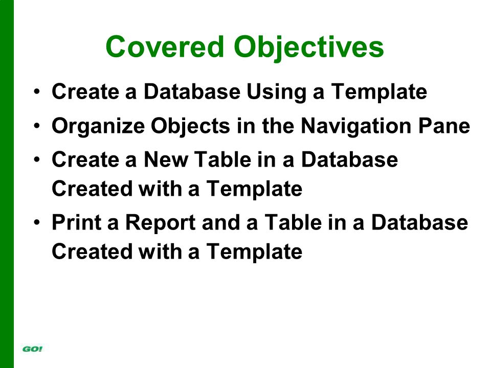 Covered Objectives Create a Database Using a Template Organize Objects in the Navigation Pane Create a New Table in a Database Created with a Template Print a Report and a Table in a Database Created with a Template