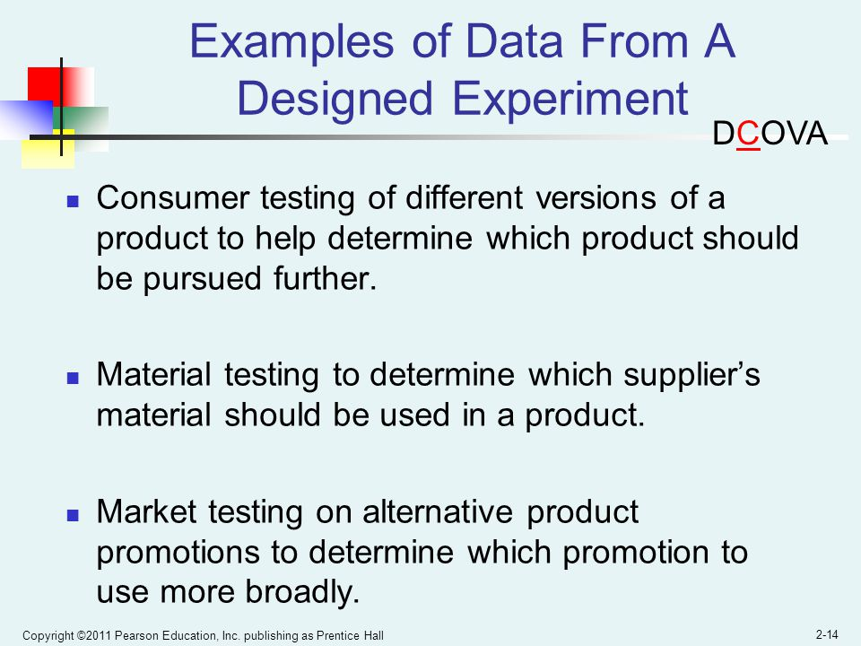 Copyright ©2011 Pearson Education, Inc. publishing as Prentice Hall 2-14 Examples of Data From A Designed Experiment Consumer testing of different ver