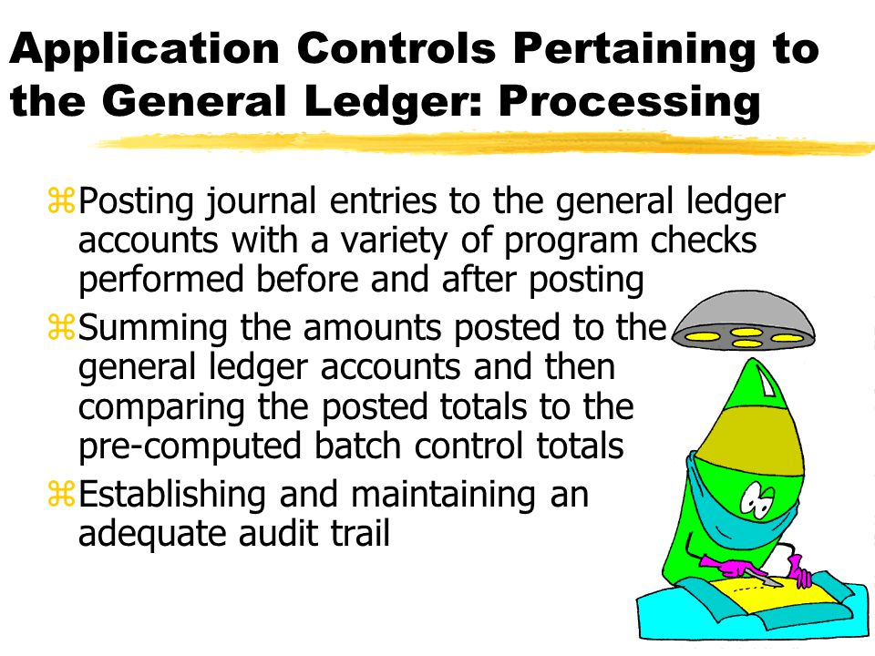 Application Controls Pertaining to the General Ledger: Output zPreparing frequent trial balances, with any differences between total debits and credits being investigated zMaintaining a log or file of journal vouchers by number and periodically checking to make certain that the sequence of numbers is complete zPrinting period-end listings and change reports for review by accountants before the financial statements are prepared zReviewing financial reports and other outputs for correctness and reasonableness zAuditing general ledger procedures