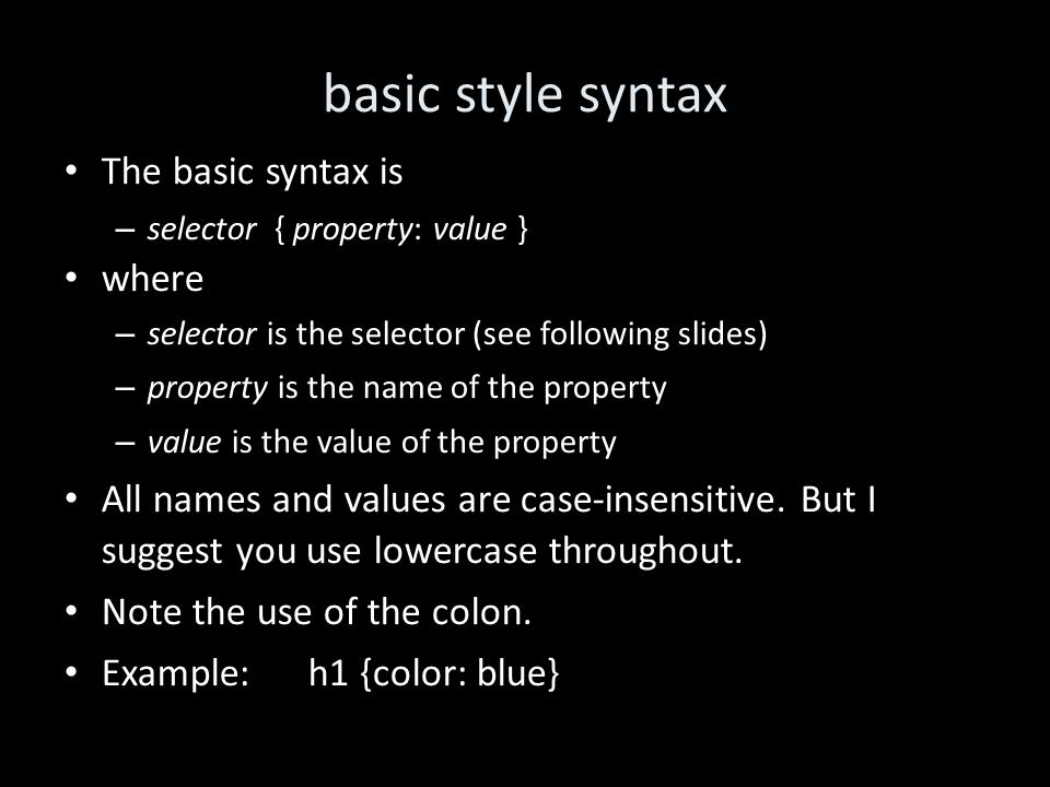 basic style syntax The basic syntax is – selector { property: value } where – selector is the selector (see following slides) – property is the name of the property – value is the value of the property All names and values are case-insensitive.