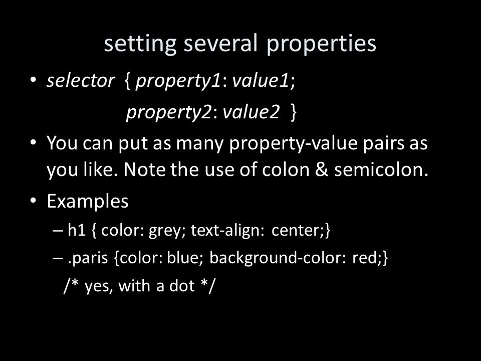 setting several properties selector { property1: value1; property2: value2 } You can put as many property-value pairs as you like.