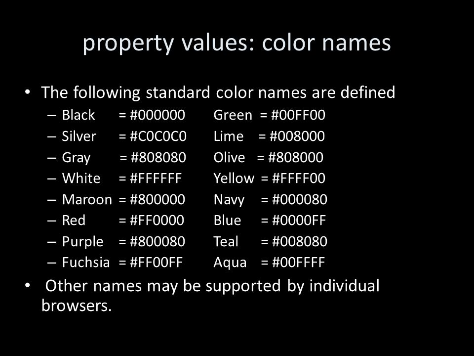 property values: color names The following standard color names are defined – Black = #000000Green = #00FF00 – Silver = #C0C0C0 Lime = #008000 – Gray = #808080 Olive = #808000 – White = #FFFFFF Yellow= #FFFF00 – Maroon= #800000 Navy = #000080 – Red= #FF0000Blue= #0000FF – Purple= #800080Teal= #008080 – Fuchsia= #FF00FF Aqua= #00FFFF Other names may be supported by individual browsers.