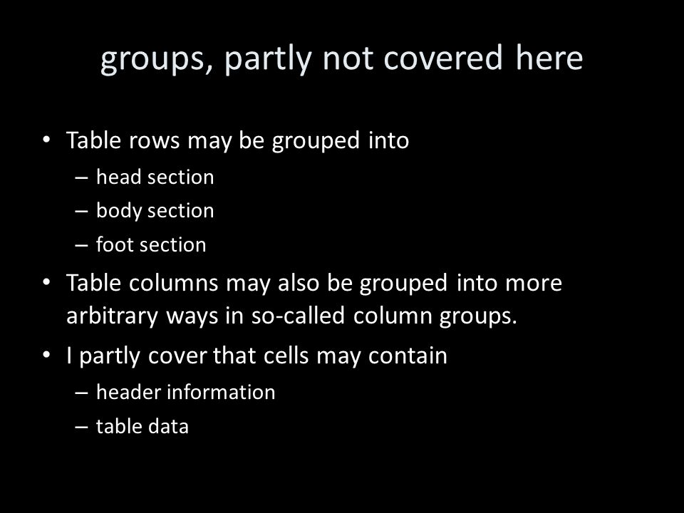 groups, partly not covered here Table rows may be grouped into – head section – body section – foot section Table columns may also be grouped into more arbitrary ways in so-called column groups.