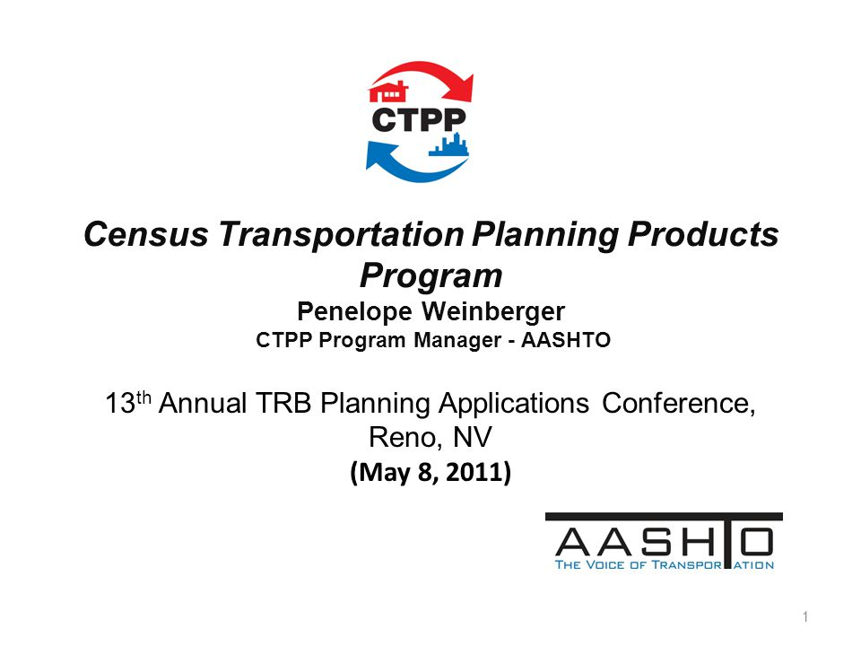 Census Transportation Planning Products Program Penelope Weinberger CTPP Program Manager - AASHTO 13 th Annual TRB Planning Applications Conference, R