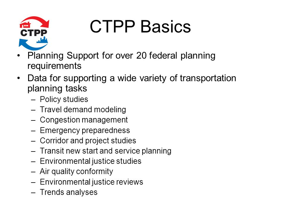 CTPP Basics Planning Support for over 20 federal planning requirements Data for supporting a wide variety of transportation planning tasks –Policy studies –Travel demand modeling –Congestion management –Emergency preparedness –Corridor and project studies –Transit new start and service planning –Environmental justice studies –Air quality conformity –Environmental justice reviews –Trends analyses