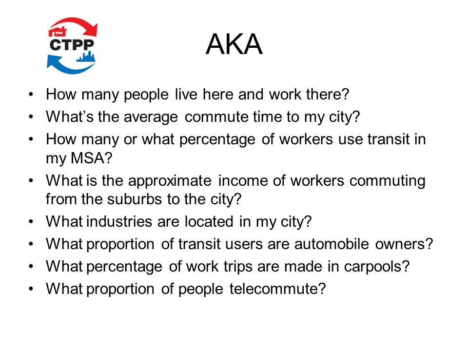 AKA How many people live here and work there. Whats the average commute time to my city.