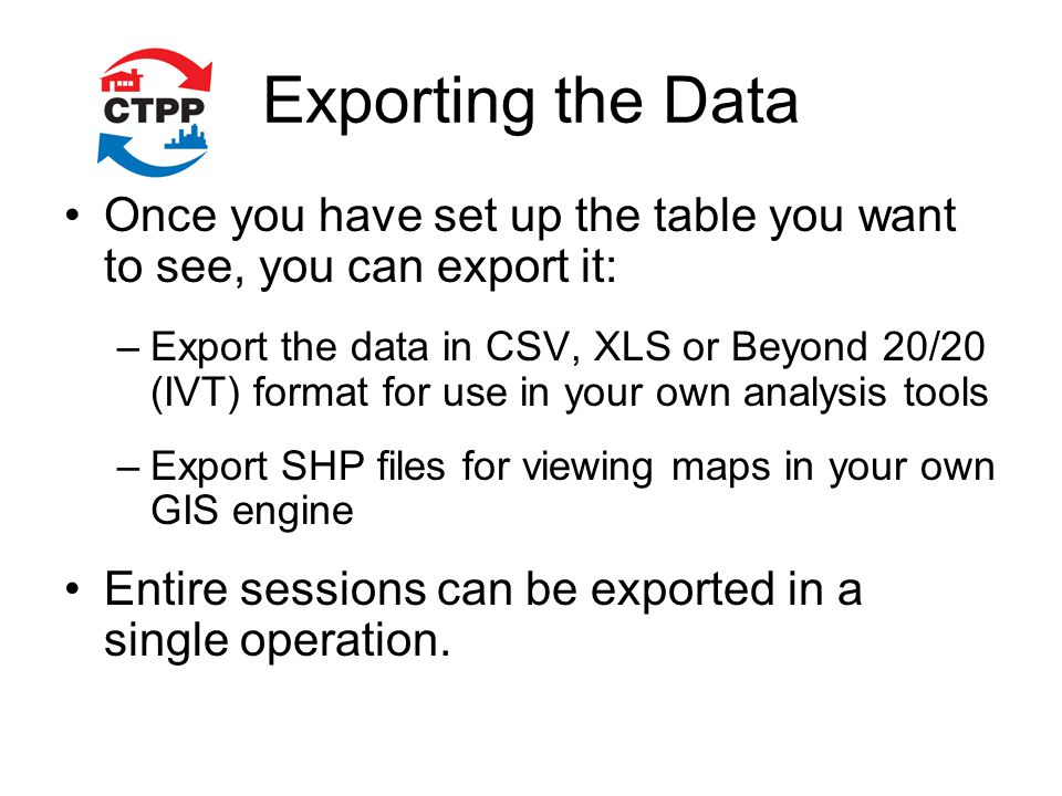 Exporting the Data Once you have set up the table you want to see, you can export it: –Export the data in CSV, XLS or Beyond 20/20 (IVT) format for use in your own analysis tools –Export SHP files for viewing maps in your own GIS engine Entire sessions can be exported in a single operation.