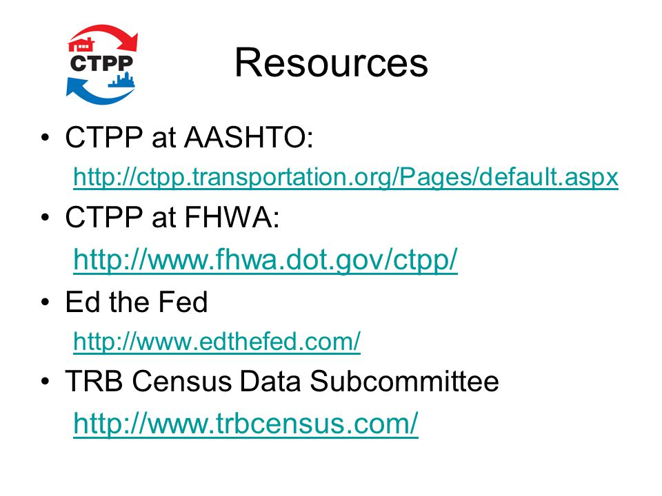 Resources CTPP at AASHTO: http://ctpp.transportation.org/Pages/default.aspx CTPP at FHWA: http://www.fhwa.dot.gov/ctpp/ Ed the Fed http://www.edthefed.com/ TRB Census Data Subcommittee http://www.trbcensus.com/