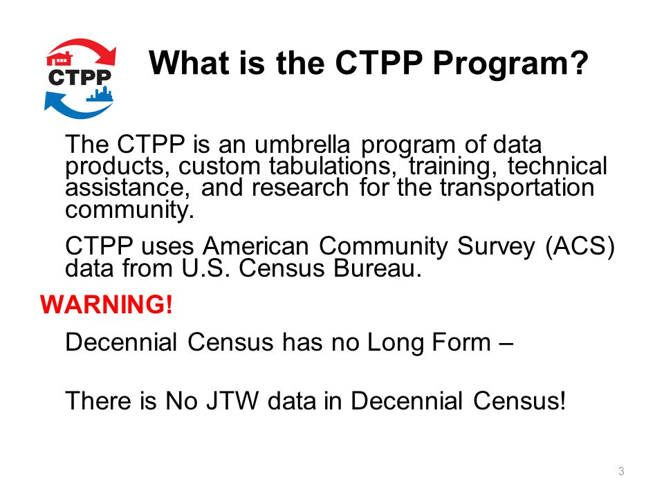 What is the CTPP Program? The CTPP is an umbrella program of data products, custom tabulations, training, technical assistance, and research for the t