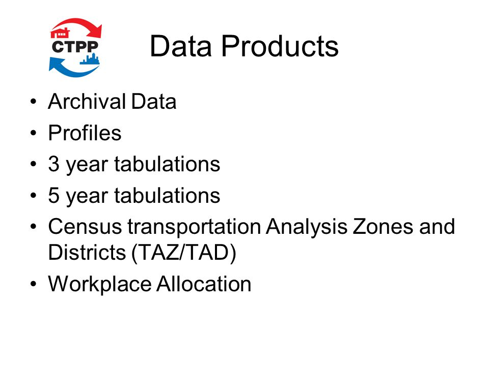 Data Products Archival Data Profiles 3 year tabulations 5 year tabulations Census transportation Analysis Zones and Districts (TAZ/TAD) Workplace Allo