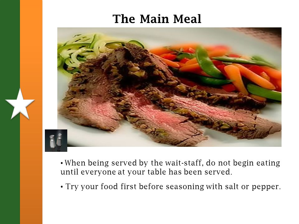 The Main Meal When being served by the wait-staff, do not begin eating until everyone at your table has been served.