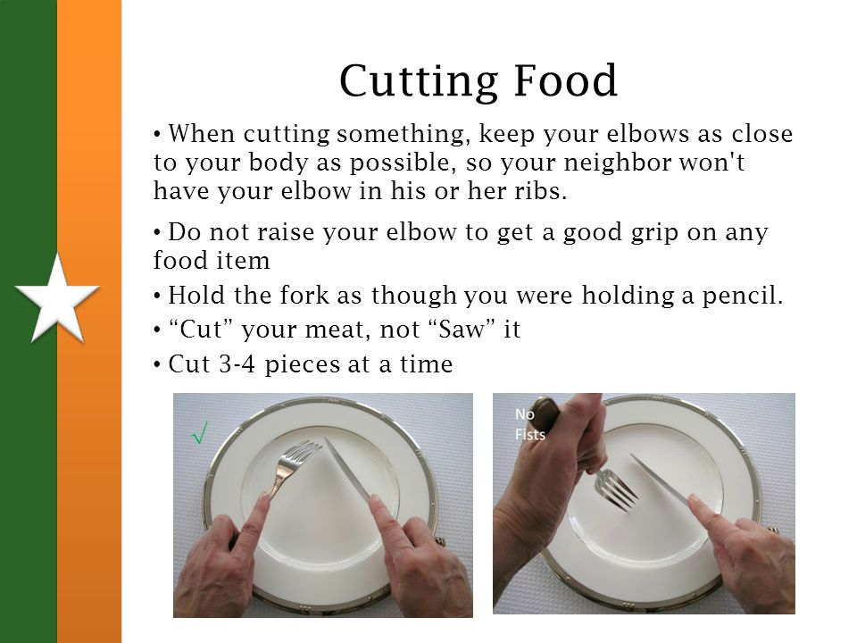 Cutting Food When cutting something, keep your elbows as close to your body as possible, so your neighbor won t have your elbow in his or her ribs.