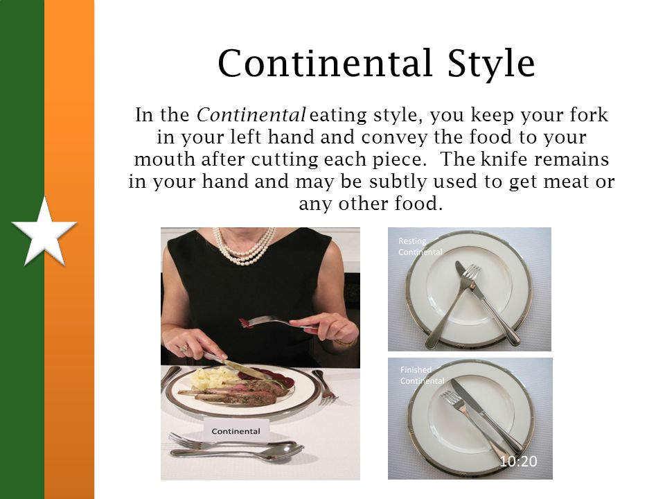 Continental Style In the Continental eating style, you keep your fork in your left hand and convey the food to your mouth after cutting each piece.