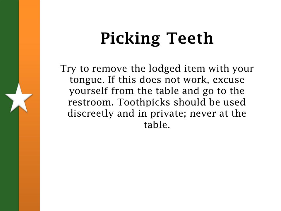 Picking Teeth Try to remove the lodged item with your tongue.