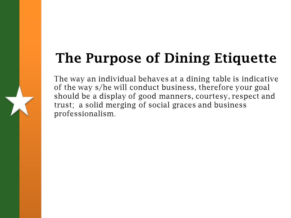 The Purpose of Dining Etiquette The way an individual behaves at a dining table is indicative of the way s/he will conduct business, therefore your goal should be a display of good manners, courtesy, respect and trust; a solid merging of social graces and business professionalism.