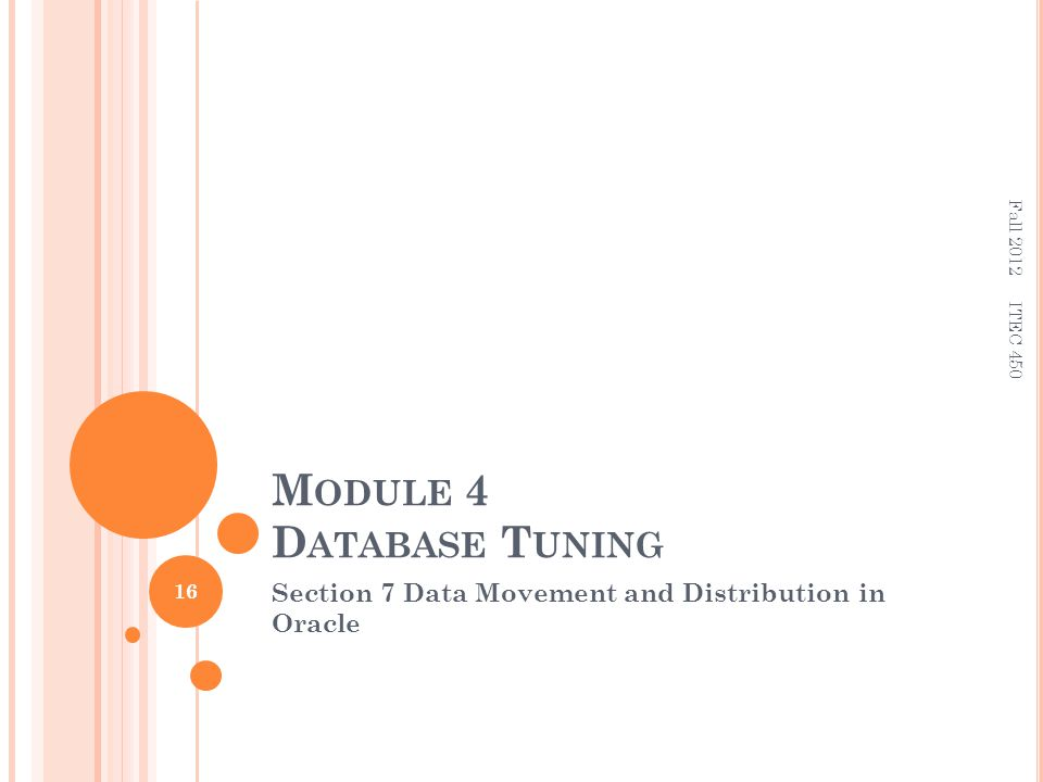 M ODULE 4 D ATABASE T UNING Section 7 Data Movement and Distribution in Oracle 16 ITEC 450 Fall 2012