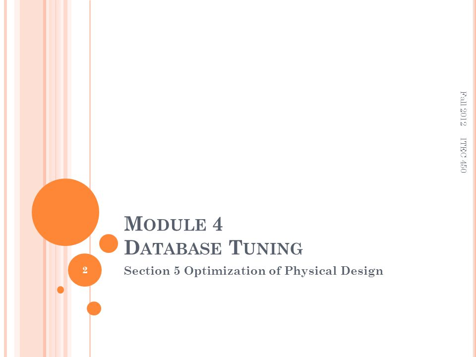 M ODULE 4 D ATABASE T UNING Section 5 Optimization of Physical Design 2 ITEC 450 Fall 2012