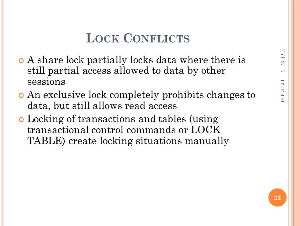L OCK C ONFLICTS A share lock partially locks data where there is still partial access allowed to data by other sessions An exclusive lock completely prohibits changes to data, but still allows read access Locking of transactions and tables (using transactional control commands or LOCK TABLE) create locking situations manually Fall 2012 22 ITEC 450