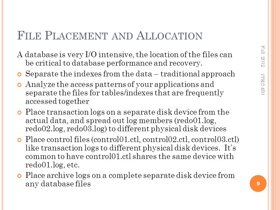 F ILE P LACEMENT AND A LLOCATION A database is very I/O intensive, the location of the files can be critical to database performance and recovery.