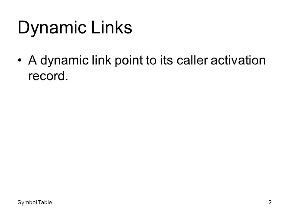 Symbol Table12 Dynamic Links A dynamic link point to its caller activation record.