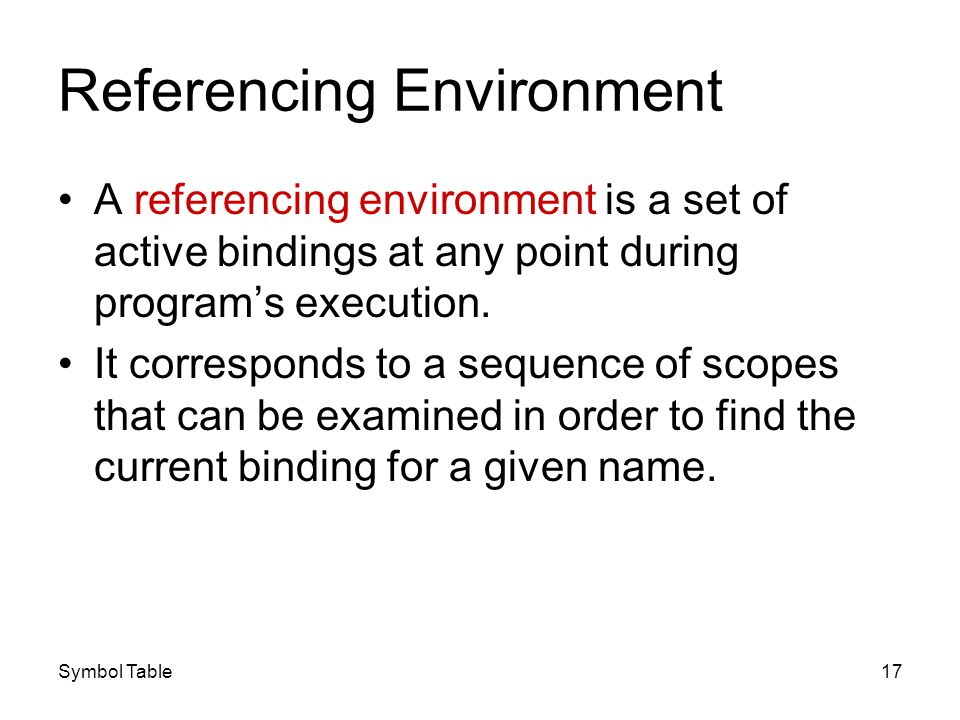 Symbol Table17 Referencing Environment A referencing environment is a set of active bindings at any point during programs execution. It corresponds to