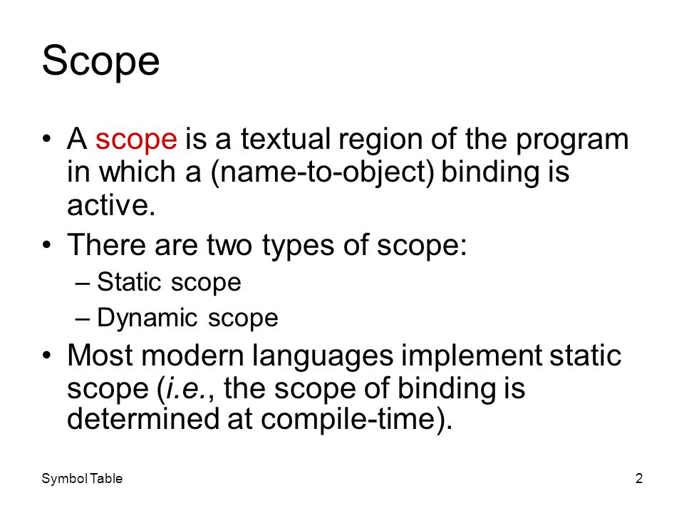 Symbol Table3 Static Scope Static scope is also called lexical scope because the bindings between name and objects can be determined by examining the program text.