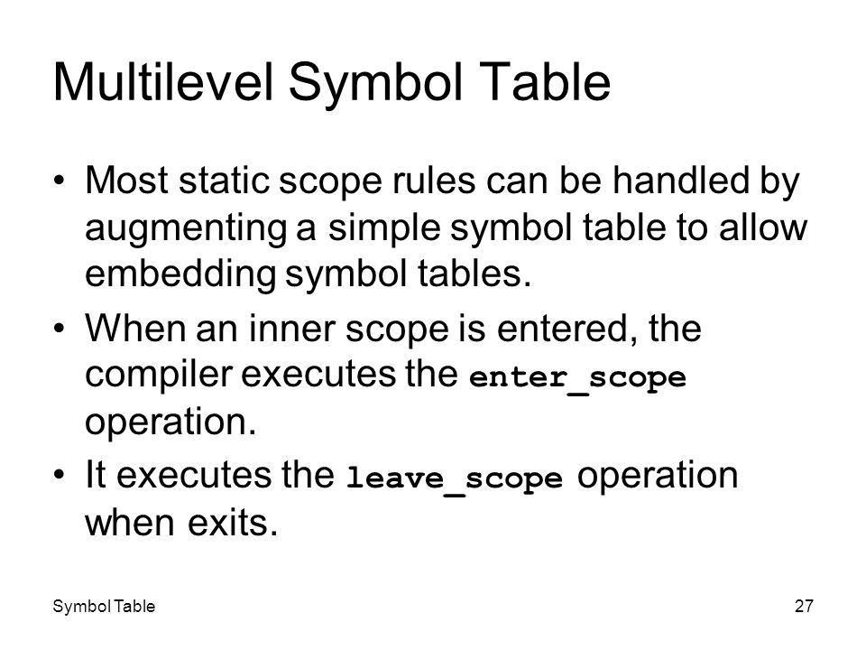 Symbol Table27 Multilevel Symbol Table Most static scope rules can be handled by augmenting a simple symbol table to allow embedding symbol tables. Wh
