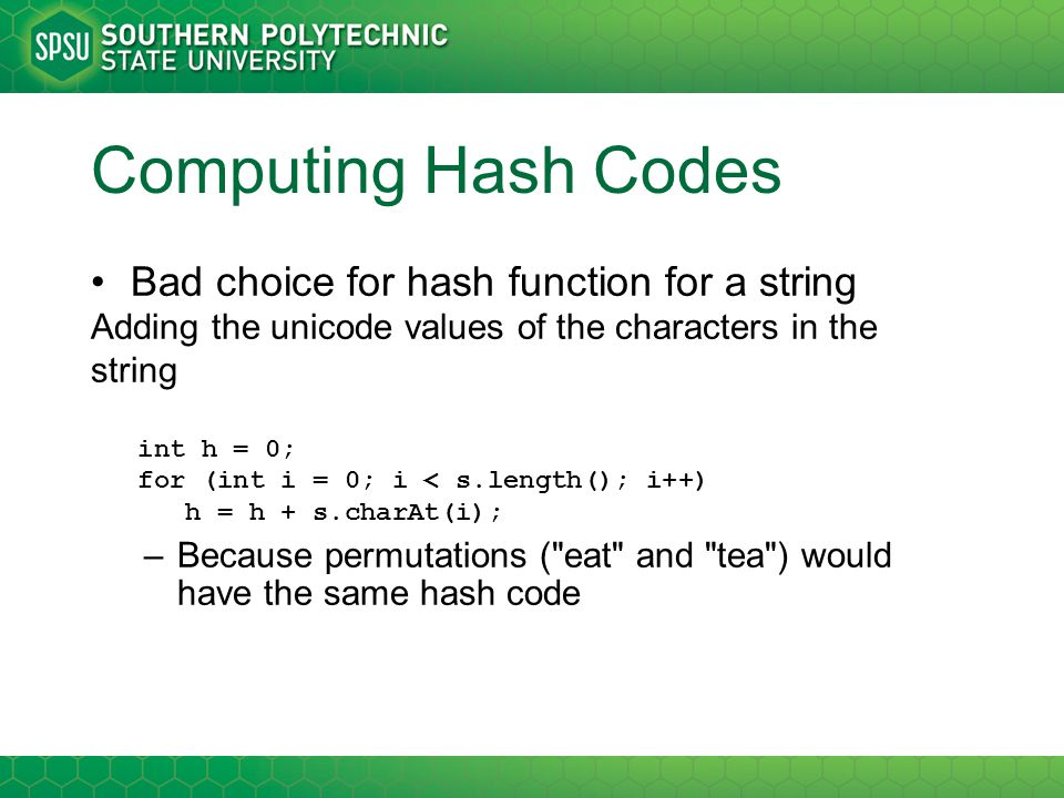 Computing Hash Codes Bad choice for hash function for a string Adding the unicode values of the characters in the string int h = 0; for (int i = 0; i