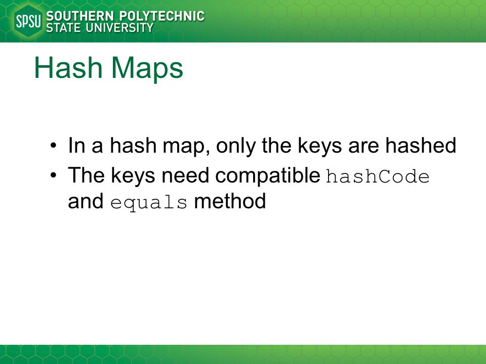Hash Maps In a hash map, only the keys are hashed The keys need compatible hashCode and equals method