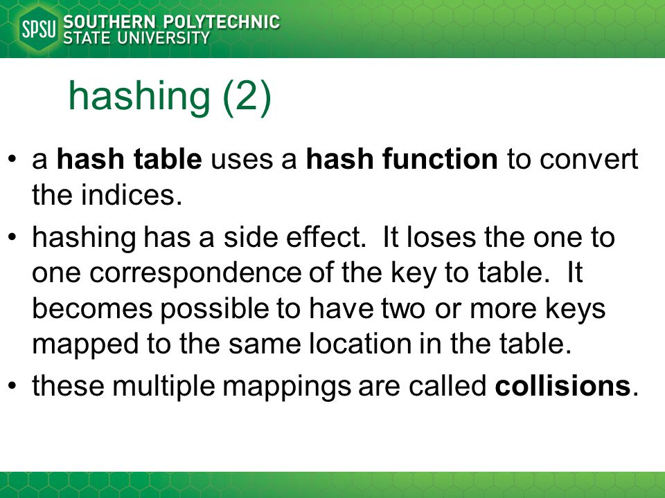hashing (2) a hash table uses a hash function to convert the indices. hashing has a side effect. It loses the one to one correspondence of the key to
