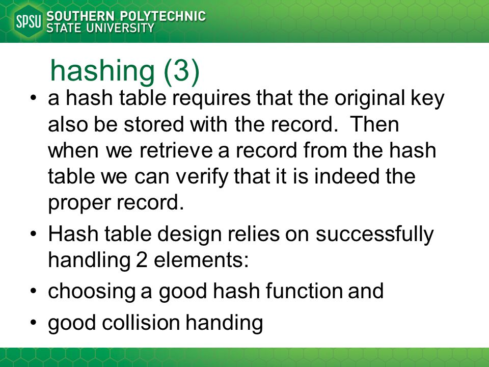 hash functions properties of a good hash function –easy to calculate –map all possible key values into a reasonable range –cover the range uniformly and minimize collisions if the key is a string, maybe try some ascii conversions and combine parts of it using arithmetic to come up with integers from 0 to table size-1.