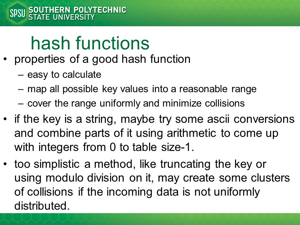 hash functions properties of a good hash function –easy to calculate –map all possible key values into a reasonable range –cover the range uniformly a