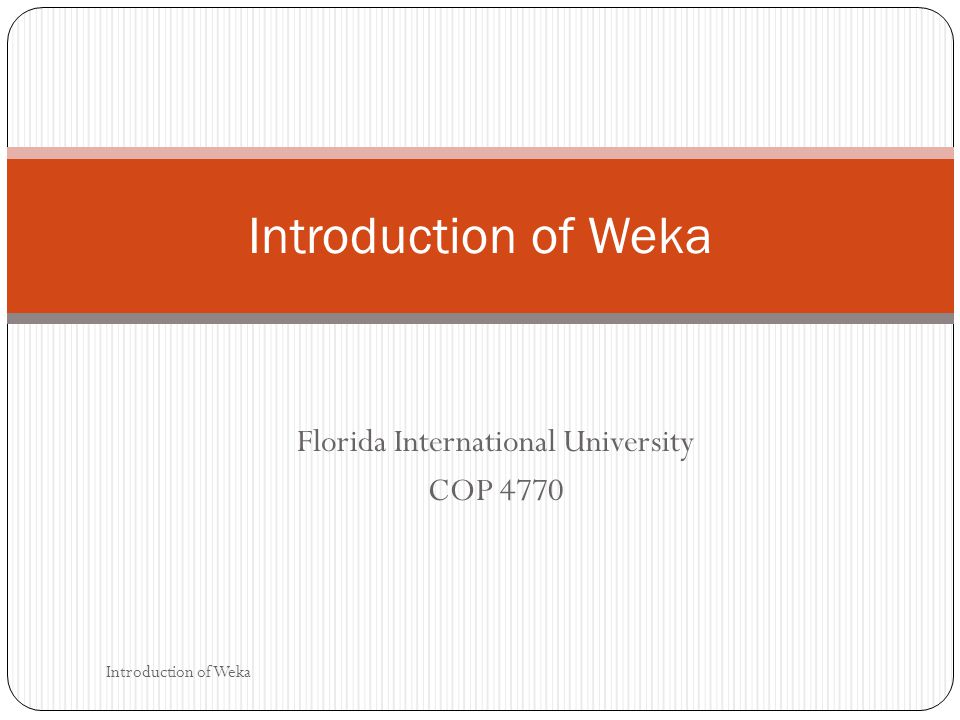 Florida International University COP 4770 Introduction of Weka