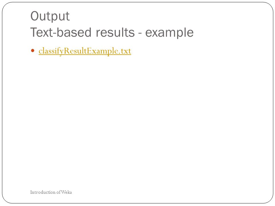 Output Text-based results - example classifyResultExample.txt Introduction of Weka