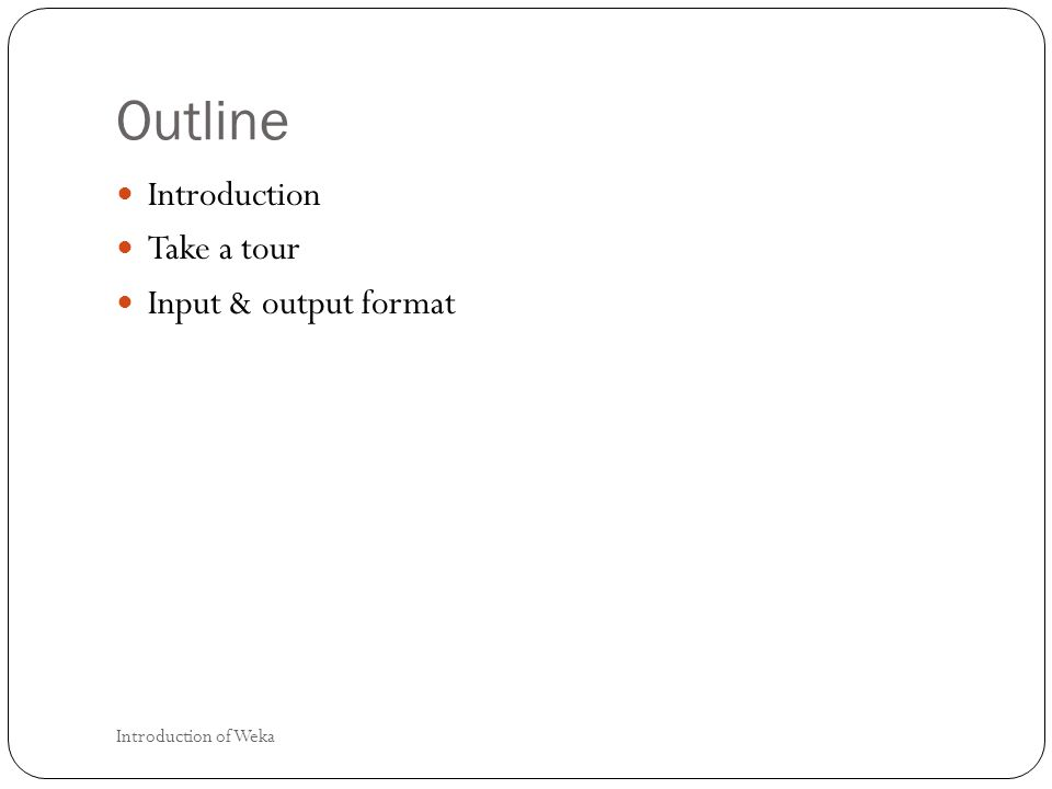 Outline Introduction Take a tour Input & output format Introduction of Weka