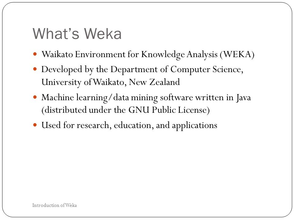 Whats Weka Waikato Environment for Knowledge Analysis (WEKA) Developed by the Department of Computer Science, University of Waikato, New Zealand Machine learning/data mining software written in Java (distributed under the GNU Public License) Used for research, education, and applications Introduction of Weka