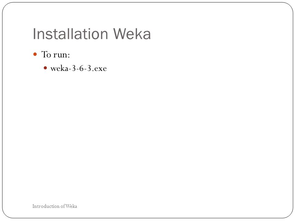 Installation Weka To run: weka-3-6-3.exe Introduction of Weka