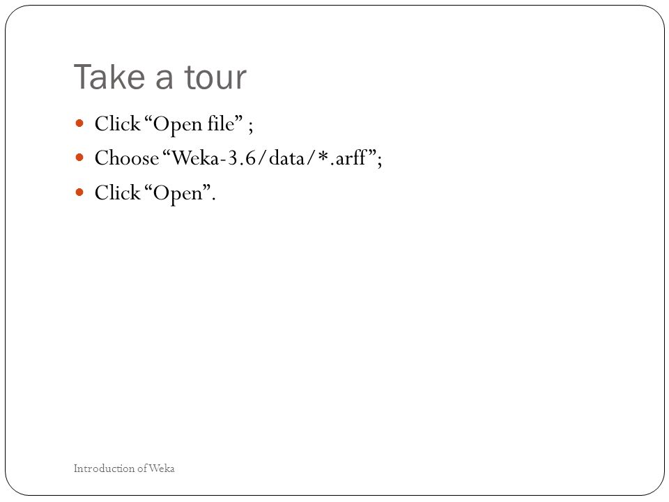 Take a tour Click Open file ; Choose Weka-3.6/data/*.arff; Click Open. Introduction of Weka