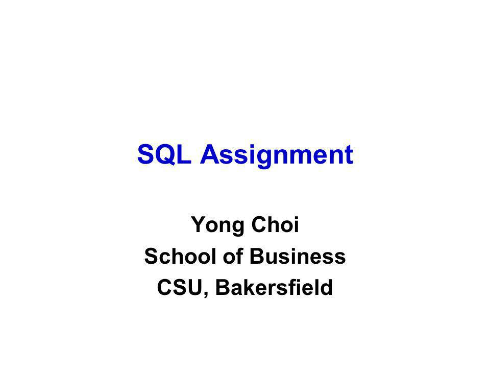 SQL Assignment Yong Choi School of Business CSU, Bakersfield