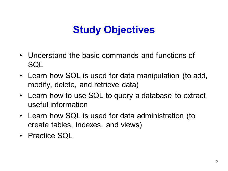 2 Study Objectives Understand the basic commands and functions of SQL Learn how SQL is used for data manipulation (to add, modify, delete, and retrieve data) Learn how to use SQL to query a database to extract useful information Learn how SQL is used for data administration (to create tables, indexes, and views) Practice SQL