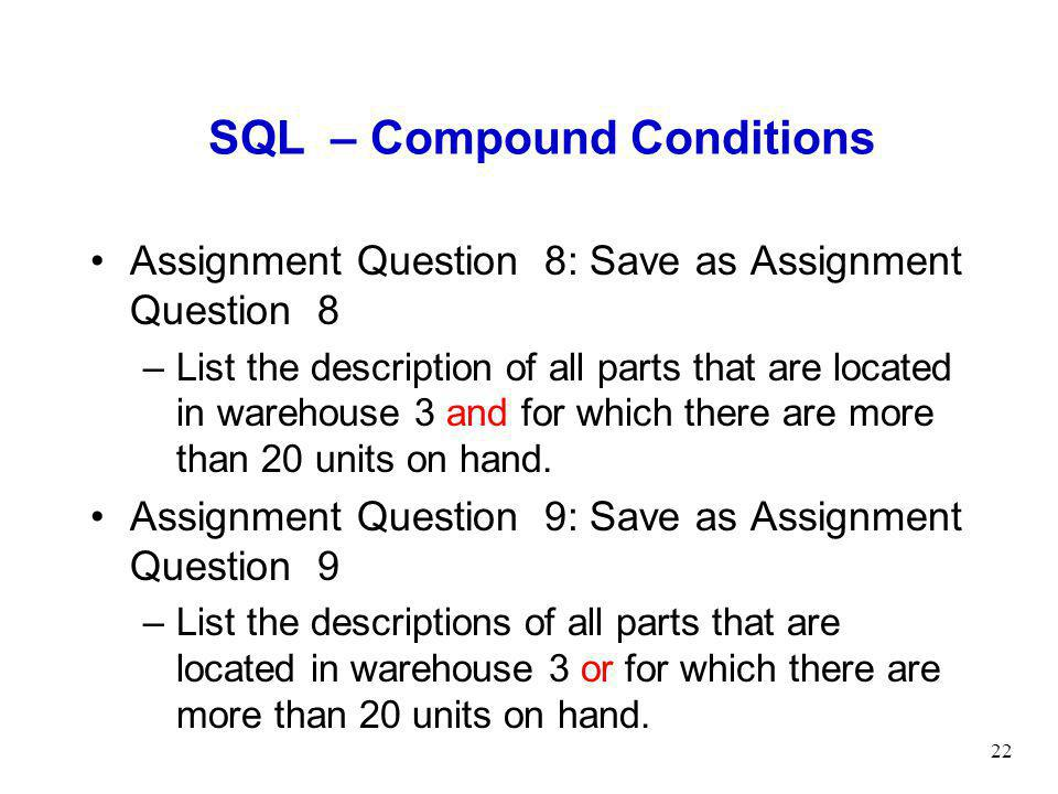 22 SQL – Compound Conditions Assignment Question 8: Save as Assignment Question 8 –List the description of all parts that are located in warehouse 3 and for which there are more than 20 units on hand.
